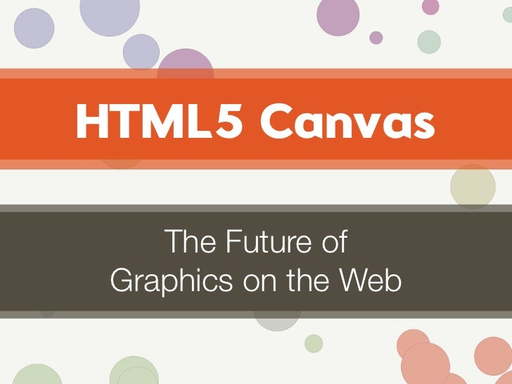 HTML5 Canvas      The Future of  Graphics on the Web