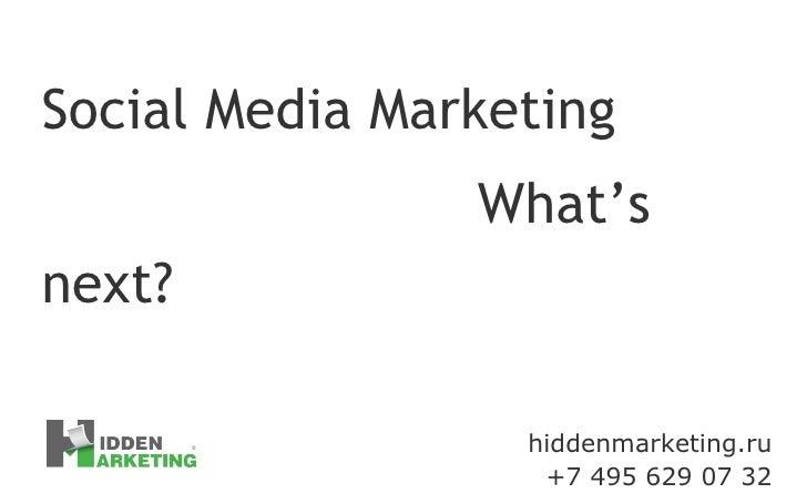 hiddenmarketing.ru +7 495 629 07 32 Social Media Marketing What's next?