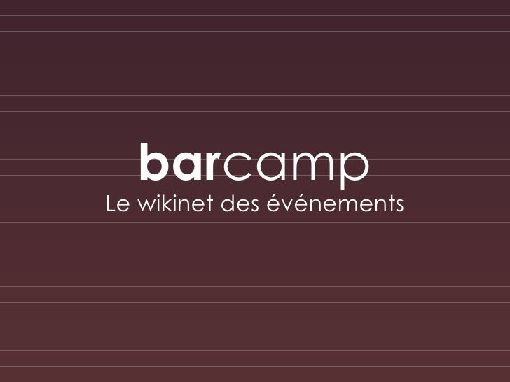 bar camp <ul><li>Le wikinet des événements </li></ul>