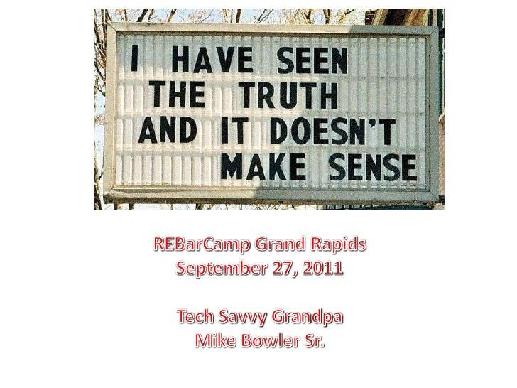 REBarCamp Grand Rapids<br />September 27, 2011<br />Tech Savvy Grandpa<br />Mike Bowler Sr.<br />