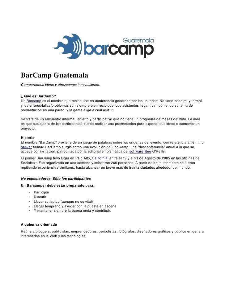 BarCampGuatemala Compartamosideasyofrezcamosinnovaciones.   ¿QuéesBarCamp? UnBarcampeselnombrequerecibeuna...