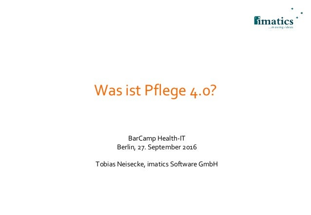 ...moving ideas Was ist Pflege 4.0? BarCamp Health-IT Berlin, 27. September 2016 Tobias Neisecke, imatics Software GmbH