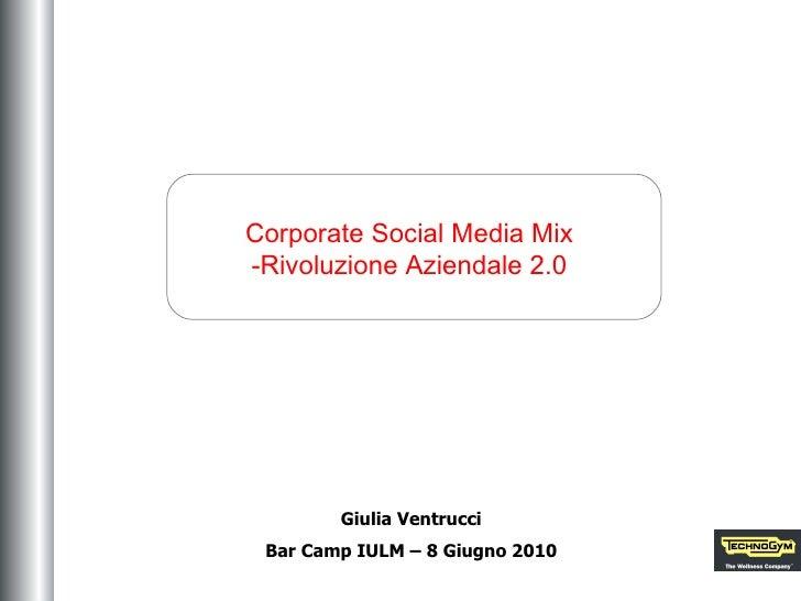 Corporate Social Media Mix -Rivoluzione Aziendale 2.0 Giulia Ventrucci Bar Camp IULM – 8 Giugno 2010