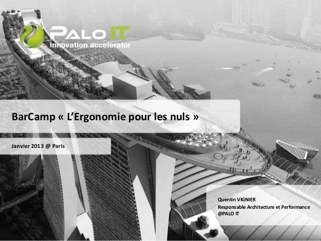 BarCamp « L'Ergonomie pour les nuls »  Janvier 2013 @ Paris  Quentin VIGNIER  Responsable Architecture et Performance  @PA...