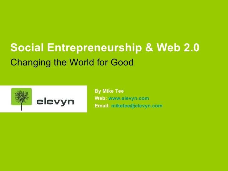 <ul><li>Social Entrepreneurship & Web 2.0 </li></ul><ul><li>Changing the World for Good </li></ul>By Mike Tee Web:  www.el...