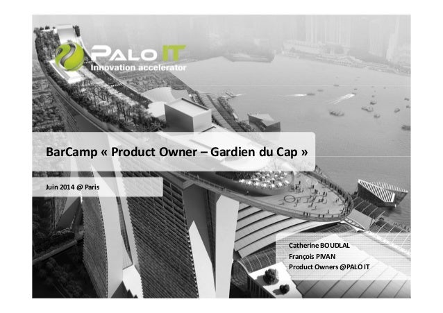 BarCamp « Product Owner – Gardien du Cap »  Juin 2014 @ Paris  Catherine BOUDLAL  François PIVAN  Product Owners@PALO IT