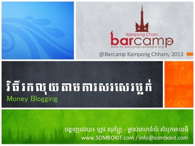 "@Barcamp  Kampong  Chham,  2013    វ"" ធ ី  រ ក ល ុ យ  ត ម ក រសរ/0 រ ប្ ក ់ 4 Money Blogging  4  បង្ហាញេដាយ៖ឡា..."