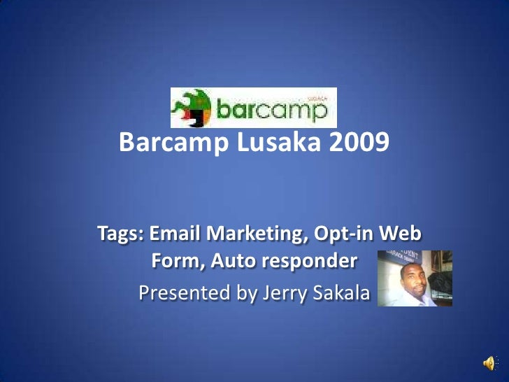 Barcamp Lusaka 2009<br />Tags: Email Marketing, Opt-in Web Form, Auto responder<br />Presented by Jerry Sakala<br />