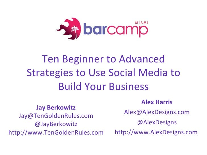 BarCamp Miami 2009 - Ten Beginner to Advanced Strategies to Use Social Media to Build Your Business