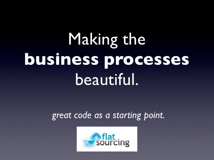 Making the business processes      beautiful.    great code as a starting point.