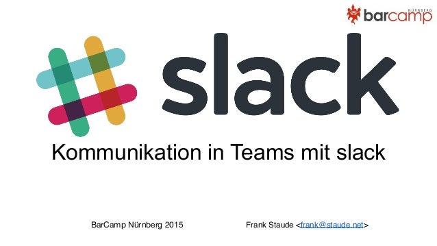 Kommunikation in Teams mit slack Frank Staude <frank@staude.net>BarCamp Nürnberg 2015