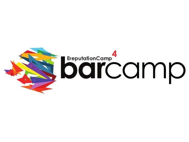 BARCAMP 2013 – PARIS – 14 septembre 2013 EreputationCamp 4 EreputationCamp 4