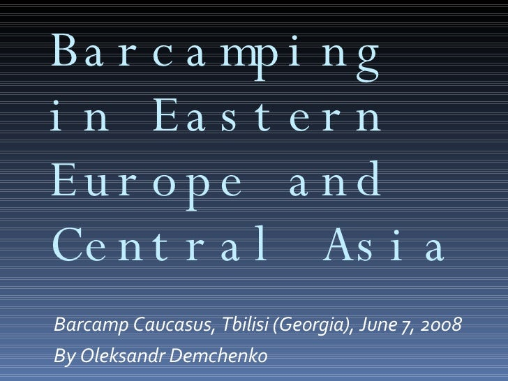 Barcamping in Eastern Europe and Central Asia <ul><li>Barcamp Caucasus, Tbilisi (Georgia), June 7, 2008 </li></ul><ul><li>...