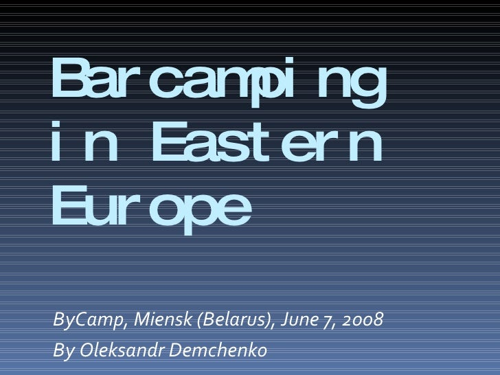 Barcamping in Eastern Europe <ul><li>ByCamp, Miensk (Belarus), June 7, 2008 </li></ul><ul><li>By Oleksandr Demchenko </li>...