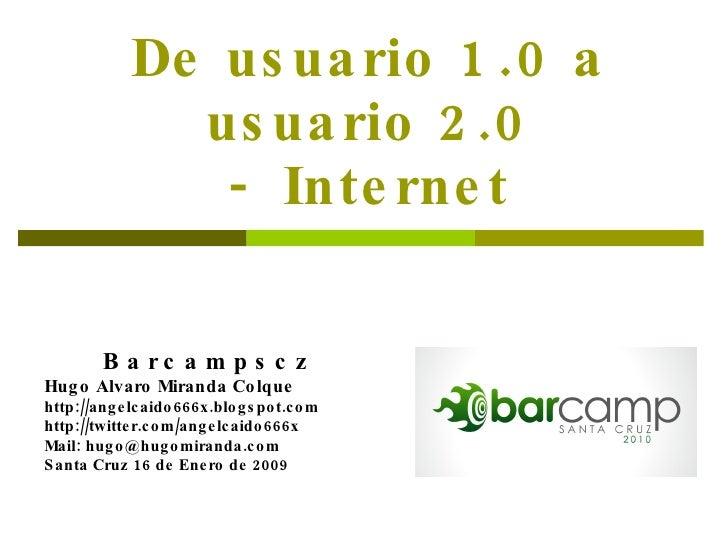 De usuario 1.0 a usuario 2.0 -  Internet Barcampscz   Hugo Alvaro Miranda Colque http://angelcaido666x.blogspot.com http:/...