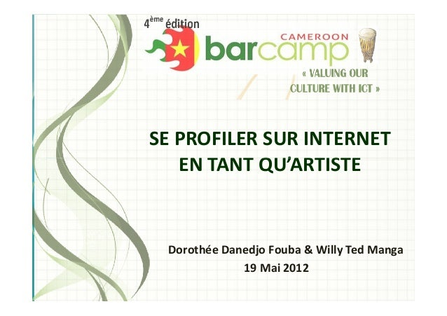 SE PROFILER SUR INTERNET EN TANT QU'ARTISTEEN TANT QU'ARTISTE Dorothée Danedjo Fouba & Willy Ted Manga 19 Mai 2012