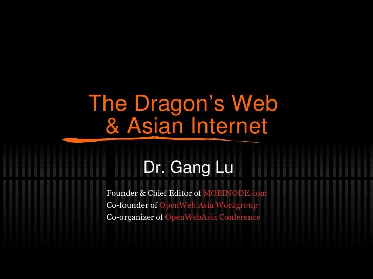The Dragon's Web  & Asian Internet Dr. Gang Lu Founder & Chief Editor of  MOBINODE.com Co-founder of  OpenWeb.Asia Workgro...