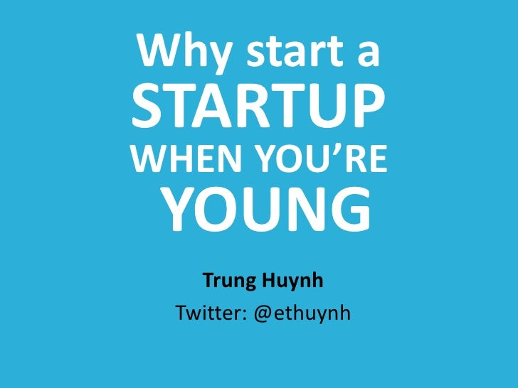 Why start a <br />STARTUP<br />WHEN YOU'RE<br /> YOUNG<br />Trung Huynh<br />Twitter: @ethuynh<br />