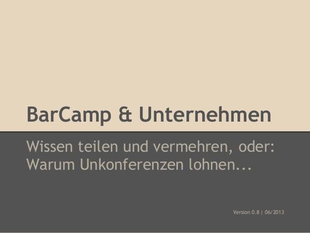 BarCamp & Unternehmen Wissen teilen und vermehren, oder: Warum Unkonferenzen lohnen... Version 0.8 | 06/2013