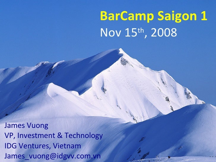 BarCamp Saigon 1 Nov 15 th , 2008 James Vuong VP, Investment & Technology IDG Ventures, Vietnam [email_address]
