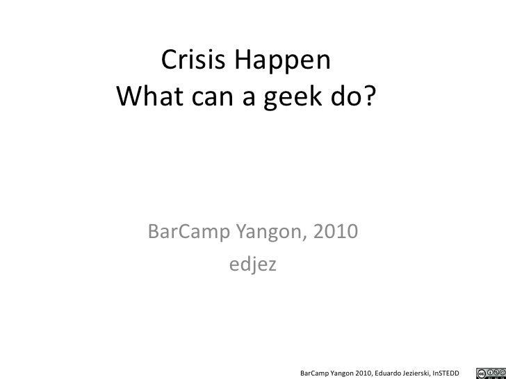 Crisis HappenWhat can a geek do?<br />BarCamp Yangon, 2010<br />edjez<br />