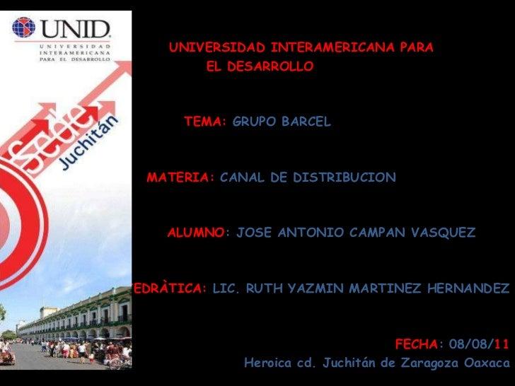 UNIVERSIDAD INTERAMERICANA PARA<br /> EL DESARROLLO<br />TEMA: GRUPO BARCEL<br />     MATERIA: CANAL DE DI...