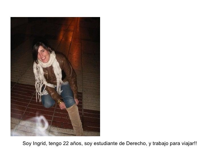 Soy Ingrid, tengo 22 años, soy estudiante de Derecho, y trabajo para viajar!!