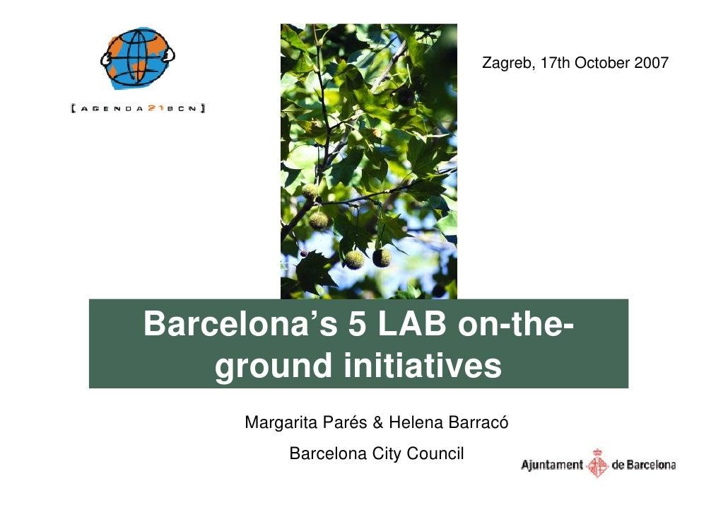 Zagreb, 17th October 2007     Barcelona's 5 LAB on-the-     ground initiatives      Margarita Parés & Helena Barracó      ...