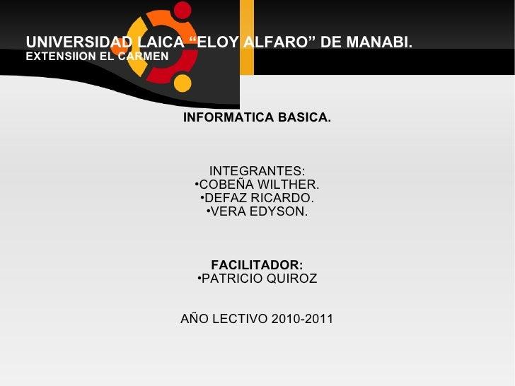 "UNIVERSIDAD LAICA ""ELOY ALFARO"" DE MANABI. EXTENSIION EL CARMEN <ul><li>INFORMATICA BASICA. </li></ul><ul><li>INTEGRANTES:..."