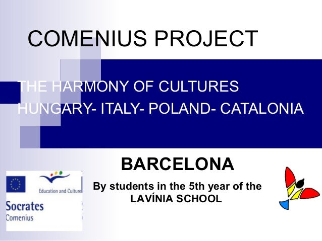COMENIUS PROJECT THE HARMONY OF CULTURES HUNGARY- ITALY- POLAND- CATALONIA BARCELONA By students in the 5th year of the LA...
