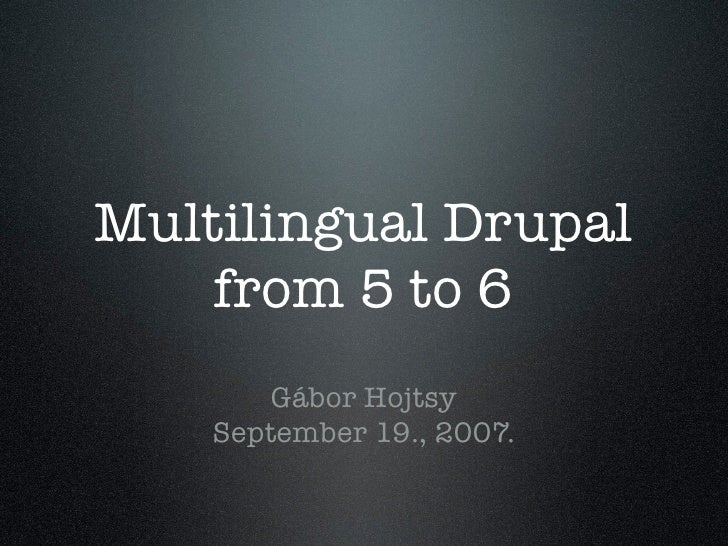 Multilingual Drupal     from 5 to 6         Gábor Hojtsy     September 19., 2007.