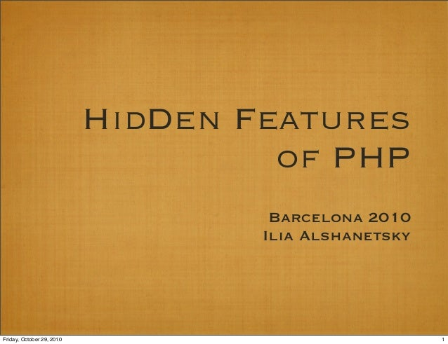 HidDen Features of PHP Barcelona 2010 Ilia Alshanetsky 1Friday, October 29, 2010