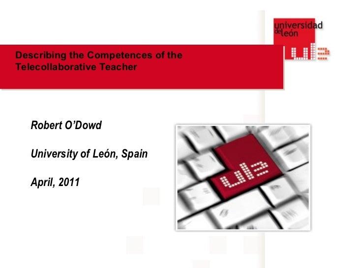 Describing the Competences of theTelecollaborative Teacher  Robert O'Dowd  University of León, Spain  April, 2011