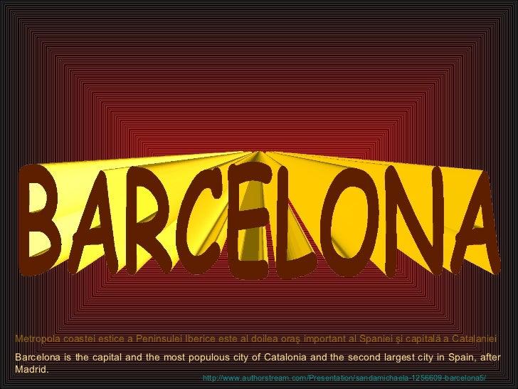 BARCELONA Metropola coastei estice a Peninsulei Iberice este al doilea oraş important al Spaniei şi capitală a Catalaniei ...