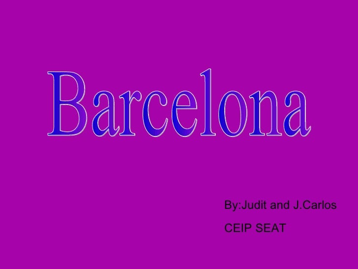 Barcelona By:Judit and J.Carlos CEIP SEAT