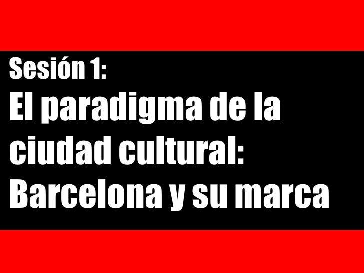 Sesión 1:<br />El paradigma de la ciudad cultural: Barcelona y su marca<br />