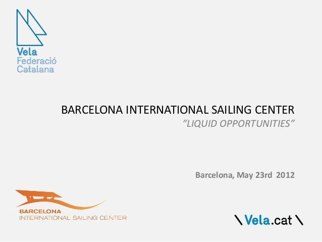 "BARCELONA INTERNATIONAL SAILING CENTER""LIQUID OPPORTUNITIES""Barcelona, May 23rd 2012"