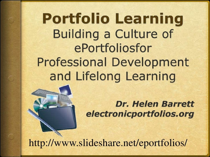 Portfolio LearningBuilding a Culture of ePortfoliosforProfessional Development and Lifelong Learning<br />Dr. Helen Barret...