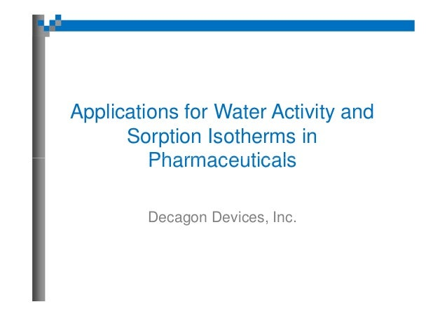 Applications for Water Activity and Sorption Isotherms in Pharmaceuticals Decagon Devices, Inc.