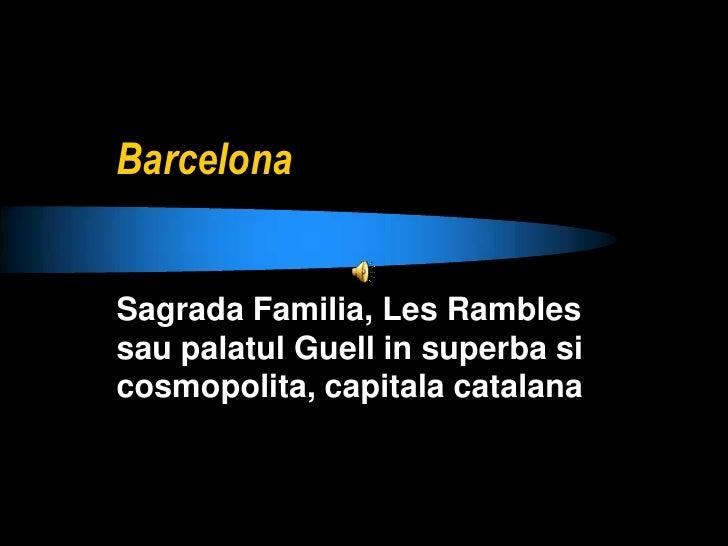 Barcelona <br />Sagrada Familia, Les Rambles sau palatul Guell in superba si cosmopolita, capitala catalana<br />