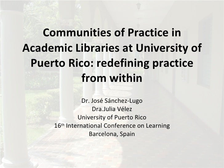 Communities of Practice in Academic Libraries at University of  Puerto Rico: redefining practice            from within   ...