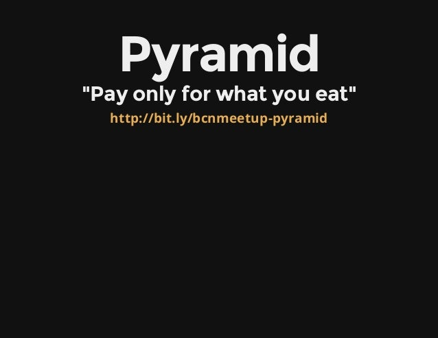 "Pyramid""Payonlyforwhatyoueat""http://bit.ly/bcnmeetup-pyramid"