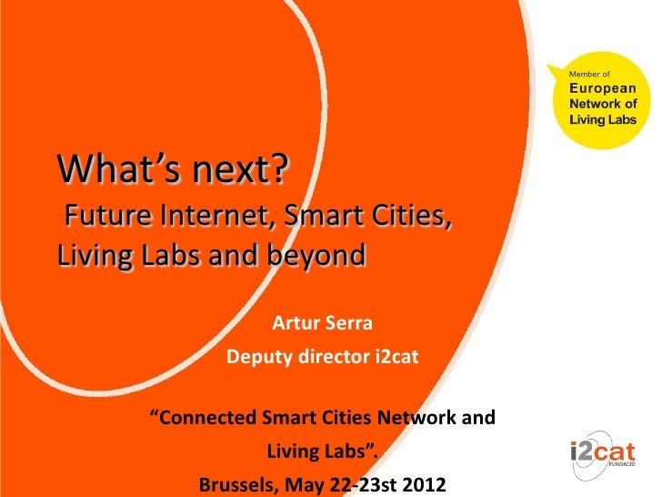 What's next? Future Internet, Smart Cities,Living Labs and beyond                   Artur Serra              Deputy direct...