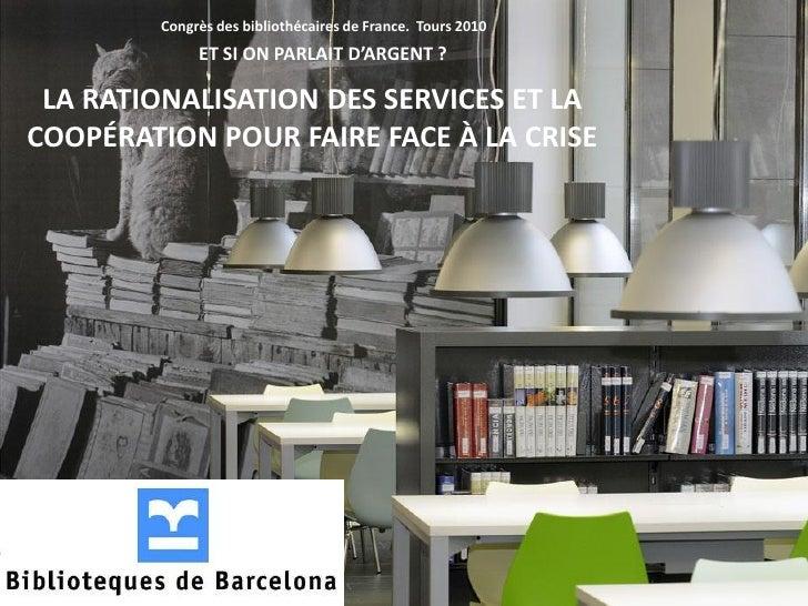 Congrès des bibliothécaires de France. Tours 2010              ET SI ON PARLAIT D'ARGENT ?   LA RATIONALISATION DES SERVIC...