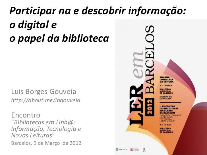 """Participar na e descobrir informação:o digital eo papel da bibliotecaLuis Borges Gouveiahttp://about.me/lbgouveiaEncontro""""..."""