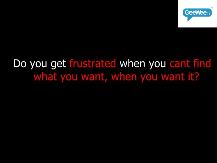 <ul><li>Do you get  frustrated  when you  cant find what you want, when you want it? </li></ul>