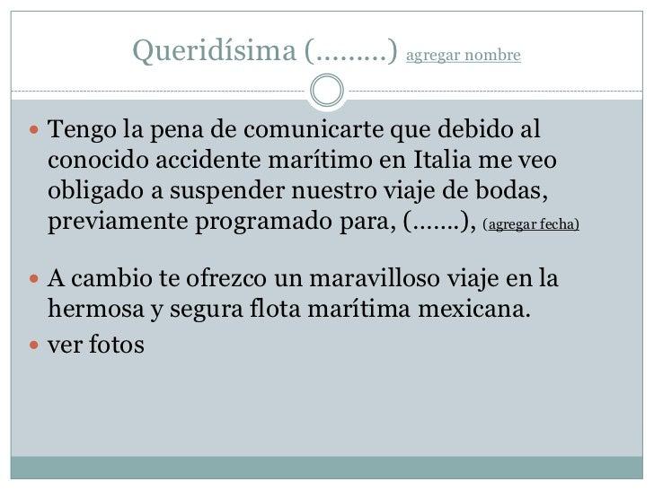 Queridísima (.........) agregar nombre Tengo la pena de comunicarte que debido al conocido accidente marítimo en Italia m...