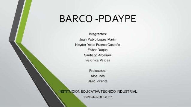 BARCO -PDAYPEIntegrantes:Juan Pablo López MarínNeyder Yesid Franco CastañoFaber DuqueSantiago ArbeláezVerónica VargasProfe...
