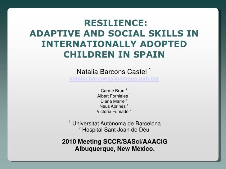 RESILIENCE: ADAPTIVE AND SOCIAL SKILLS IN   INTERNATIONALLY ADOPTED       CHILDREN IN SPAIN            Natalia Barcons Cas...