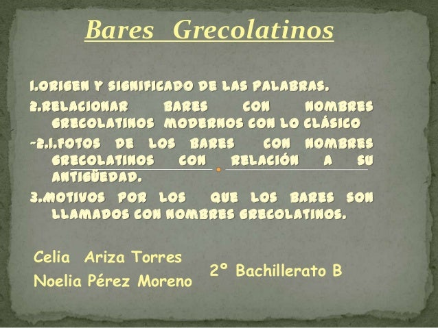 Bares Grecolatinos 1.Origen y significado de las palabras. 2.Relacionar bares con nombres grecolatinos modernos con lo clá...